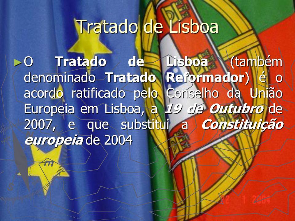 Tratado de Lisboa ► O Tratado de Lisboa (também denominado Tratado Reformador) é o acordo ratificado pelo Conselho da União Europeia em Lisboa, a 19 d