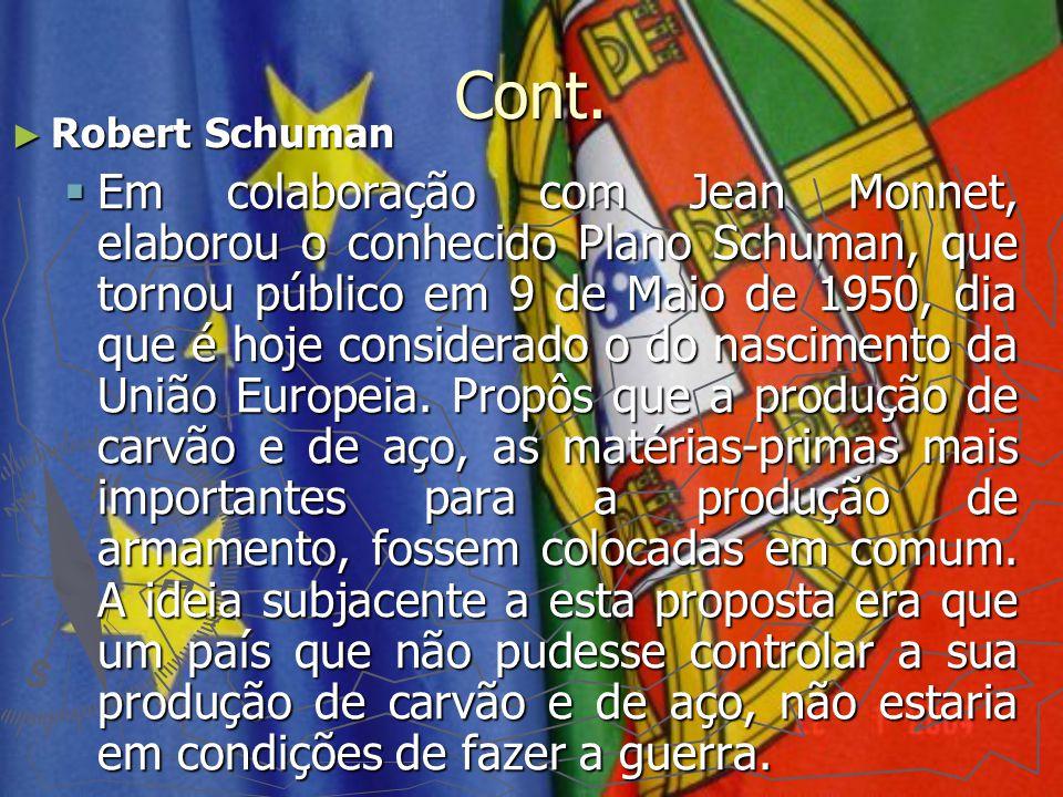 Cont. ► Robert Schuman  Em colaboração com Jean Monnet, elaborou o conhecido Plano Schuman, que tornou público em 9 de Maio de 1950, dia que é hoje c