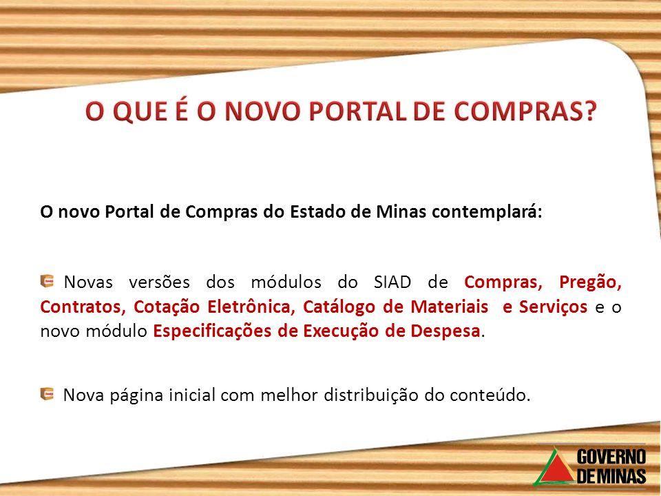 O novo Portal de Compras do Estado de Minas contemplará: Novas versões dos módulos do SIAD de Compras, Pregão, Contratos, Cotação Eletrônica, Catálogo