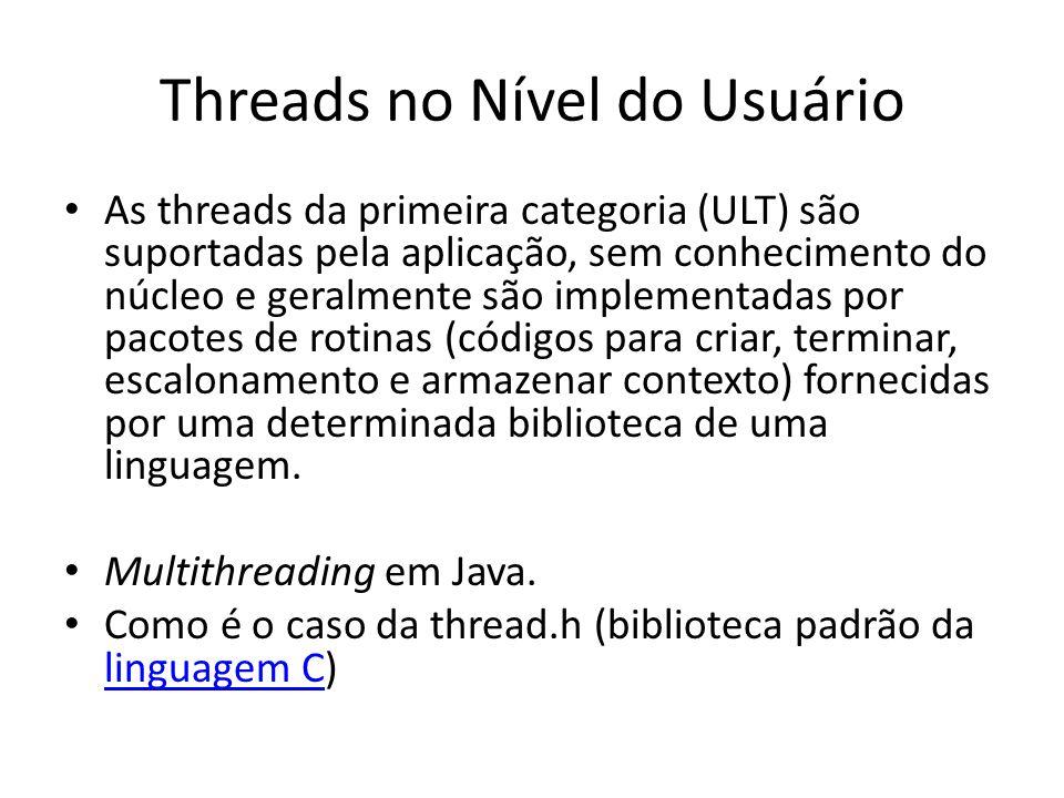 Threads no Nível do Usuário As threads da primeira categoria (ULT) são suportadas pela aplicação, sem conhecimento do núcleo e geralmente são implemen