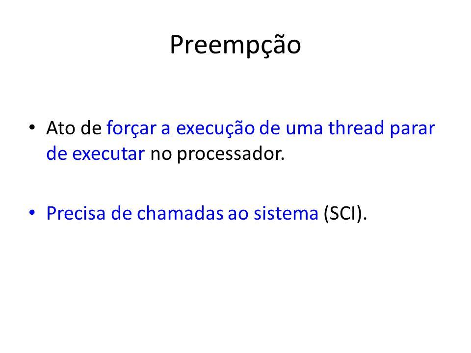 Preempção Ato de forçar a execução de uma thread parar de executar no processador. Precisa de chamadas ao sistema (SCI).
