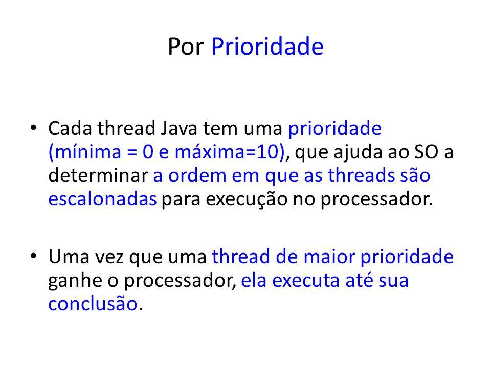 Por Prioridade Cada thread Java tem uma prioridade (mínima = 0 e máxima=10), que ajuda ao SO a determinar a ordem em que as threads são escalonadas pa