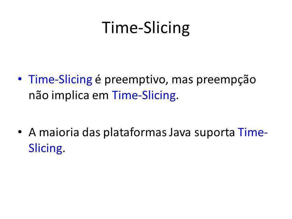 Time-Slicing Time-Slicing é preemptivo, mas preempção não implica em Time-Slicing. A maioria das plataformas Java suporta Time- Slicing.