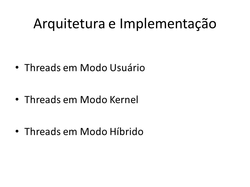 Arquitetura e Implementação Threads em Modo Usuário Threads em Modo Kernel Threads em Modo Híbrido