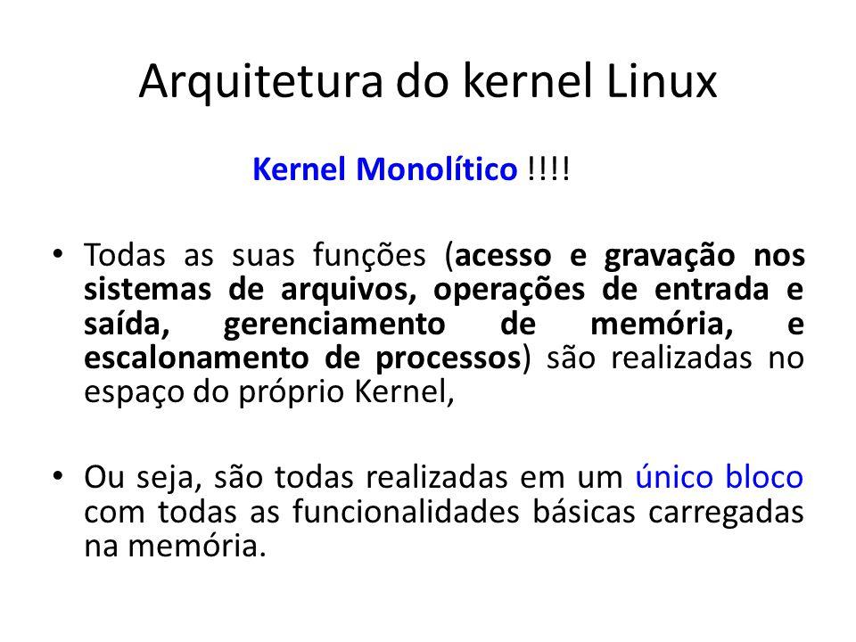 Arquitetura do kernel Linux Kernel Monolítico !!!! Todas as suas funções (acesso e gravação nos sistemas de arquivos, operações de entrada e saída, ge