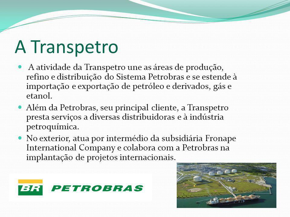A Transpetro A atividade da Transpetro une as áreas de produção, refino e distribuição do Sistema Petrobras e se estende à importação e exportação de
