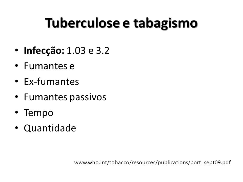 Tuberculose e tabagismo Doença: Tabagistas (1.012 e 6.26) Fumantes passivos (1.6 e 9.3) Recidiva (2.48 e 2.8) Atraso no diagnóstico Falência de tratamento Conversão do escarro Resistência medicamentosa www.who.int/tobacco/resources/publications/port_sept09.pdf