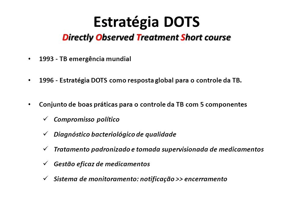 Directly Observed Treatment Short course Estratégia DOTS Directly Observed Treatment Short course 1993 - TB emergência mundial 1996 - Estratégia DOTS