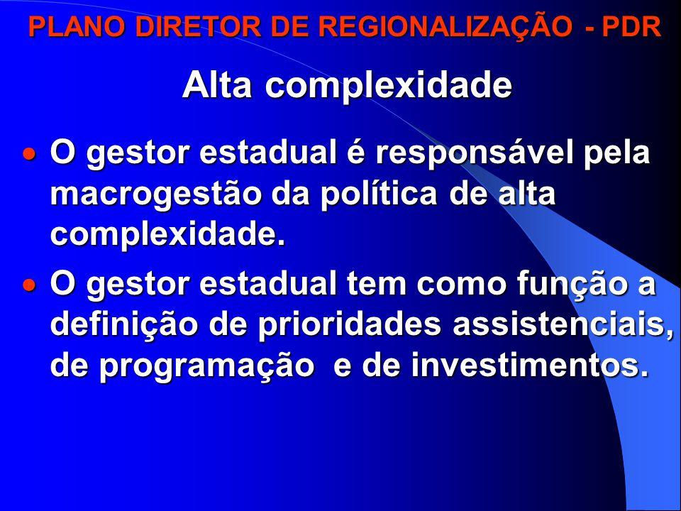 PLANO DIRETOR DE REGIONALIZAÇÃO - PDR PLANO DIRETOR DE REGIONALIZAÇÃO - PDR Alta complexidade  O gestor estadual é responsável pela macrogestão da política de alta complexidade.