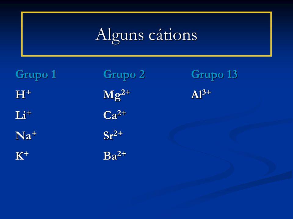 Alguns cátions Grupo 1Grupo 2Grupo 13 H + Mg 2+ Al 3+ Li + Ca 2+ Na + Sr 2+ K + Ba 2+