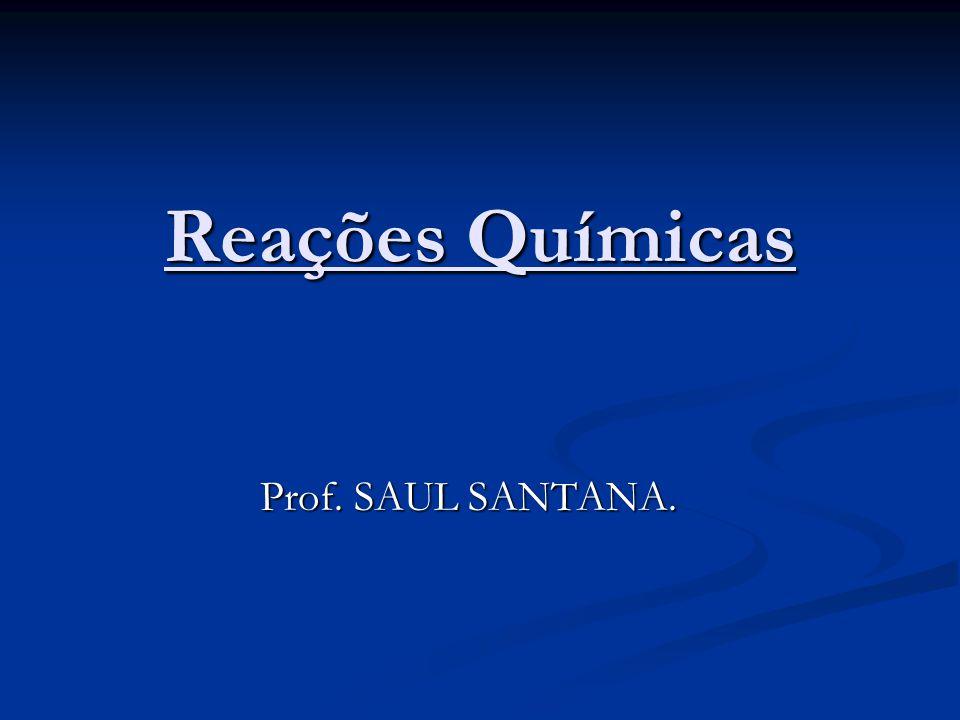 Reações Químicas Prof. SAUL SANTANA.