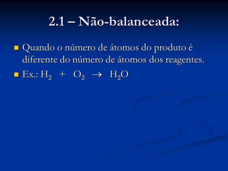 2.1 – Não-balanceada: Quando o número de átomos do produto é diferente do número de átomos dos reagentes. Quando o número de átomos do produto é difer