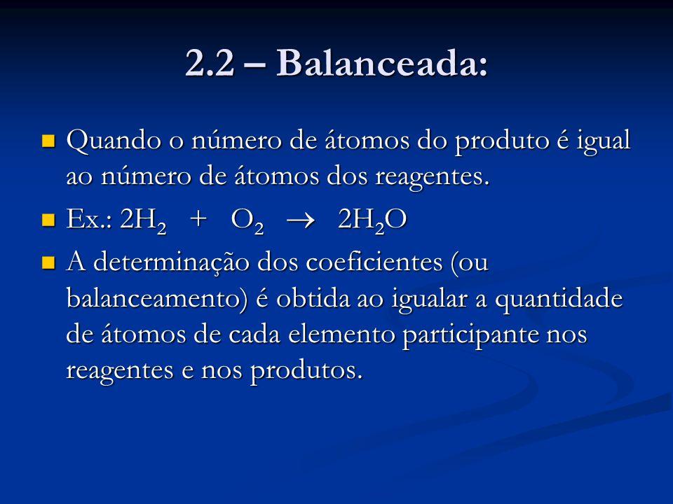 2.2 – Balanceada: Quando o número de átomos do produto é igual ao número de átomos dos reagentes. Quando o número de átomos do produto é igual ao núme