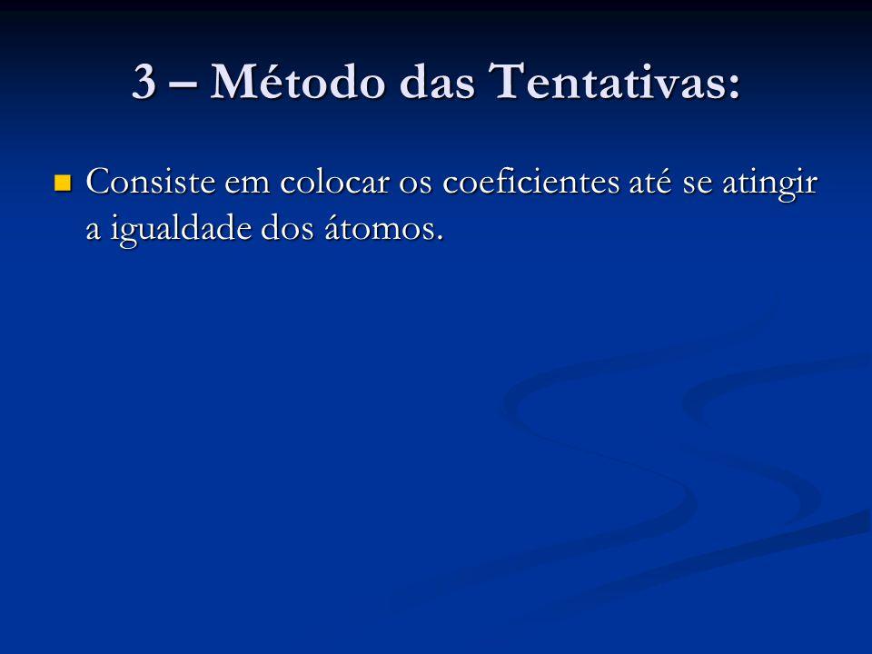 3 – Método das Tentativas: Consiste em colocar os coeficientes até se atingir a igualdade dos átomos. Consiste em colocar os coeficientes até se ating