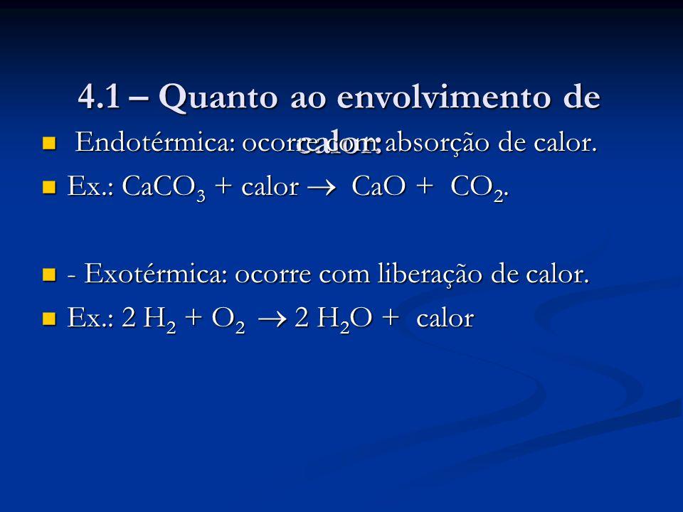 4.1 – Quanto ao envolvimento de calor: Endotérmica: ocorre com absorção de calor. Endotérmica: ocorre com absorção de calor. Ex.: CaCO 3 + calor  CaO