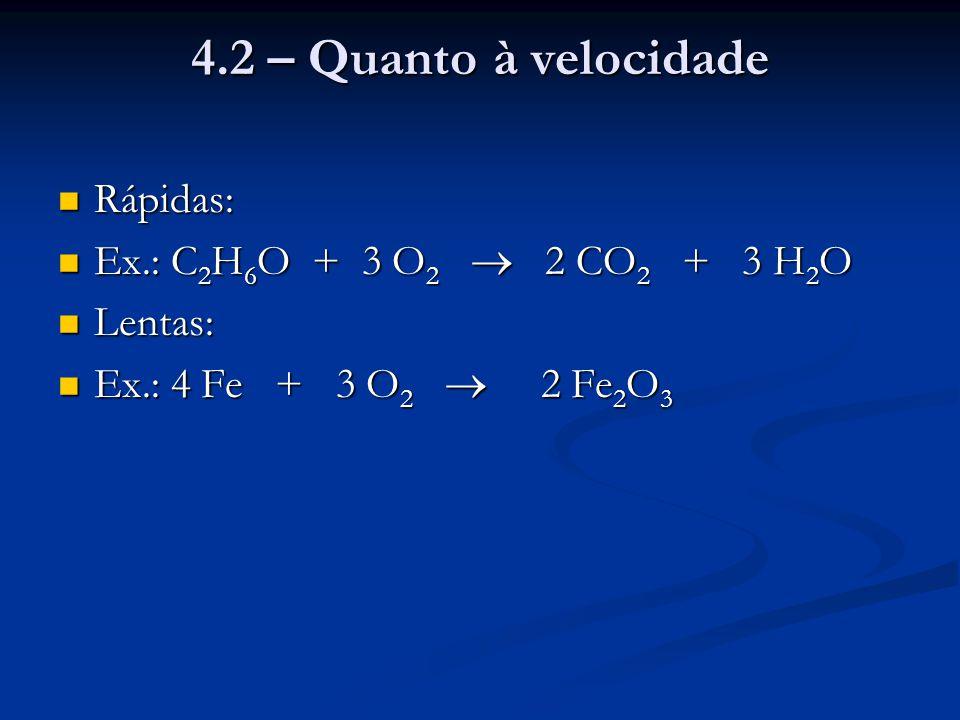4.2 – Quanto à velocidade Rápidas: Rápidas: Ex.: C 2 H 6 O + 3 O 2  2 CO 2 + 3 H 2 O Ex.: C 2 H 6 O + 3 O 2  2 CO 2 + 3 H 2 O Lentas: Lentas: Ex.: 4