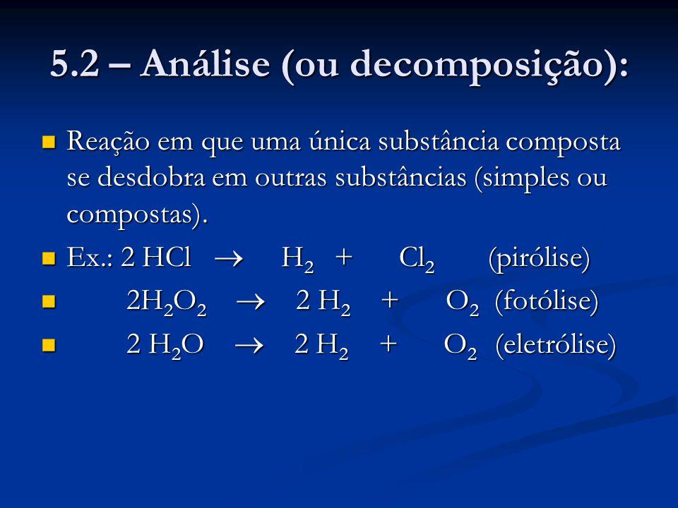 5.2 – Análise (ou decomposição): Reação em que uma única substância composta se desdobra em outras substâncias (simples ou compostas). Reação em que u