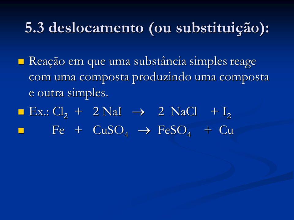 5.3 deslocamento (ou substituição): Reação em que uma substância simples reage com uma composta produzindo uma composta e outra simples. Reação em que