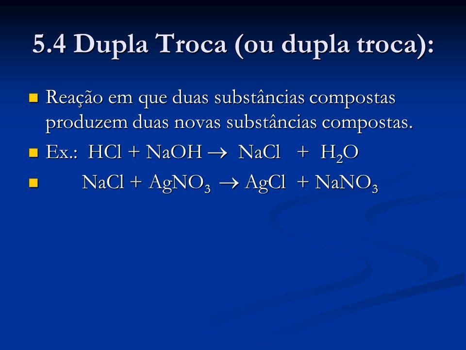 5.4 Dupla Troca (ou dupla troca): Reação em que duas substâncias compostas produzem duas novas substâncias compostas. Reação em que duas substâncias c