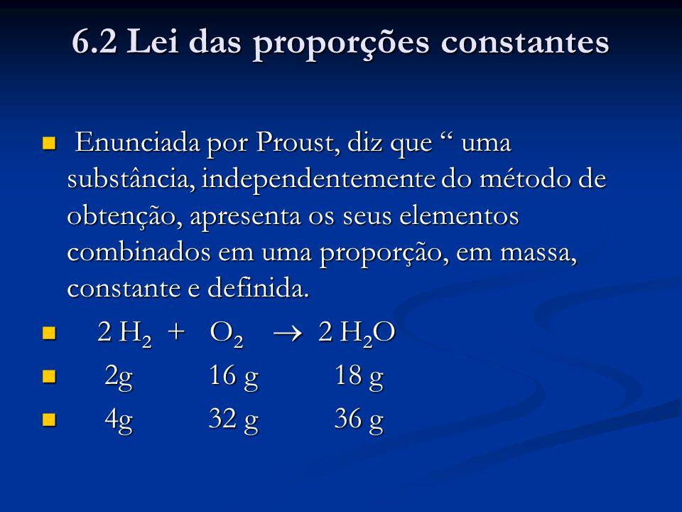 """6.2 Lei das proporções constantes Enunciada por Proust, diz que """" uma substância, independentemente do método de obtenção, apresenta os seus elementos"""