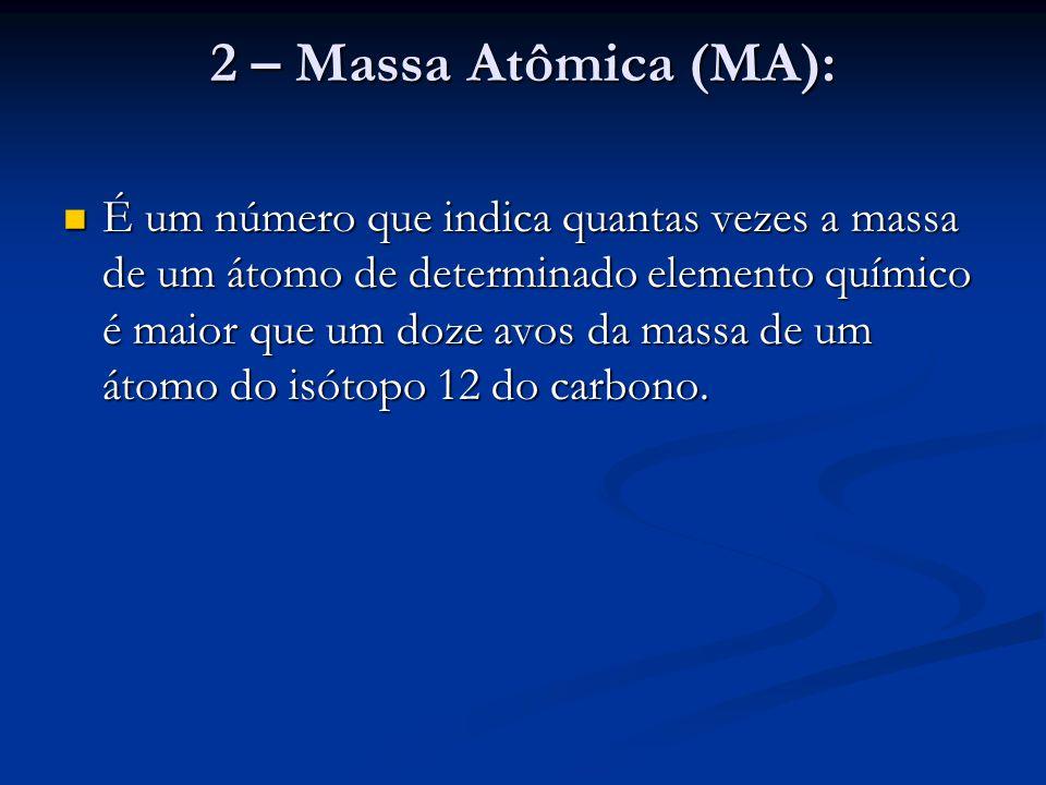 2 – Massa Atômica (MA): É um número que indica quantas vezes a massa de um átomo de determinado elemento químico é maior que um doze avos da massa de