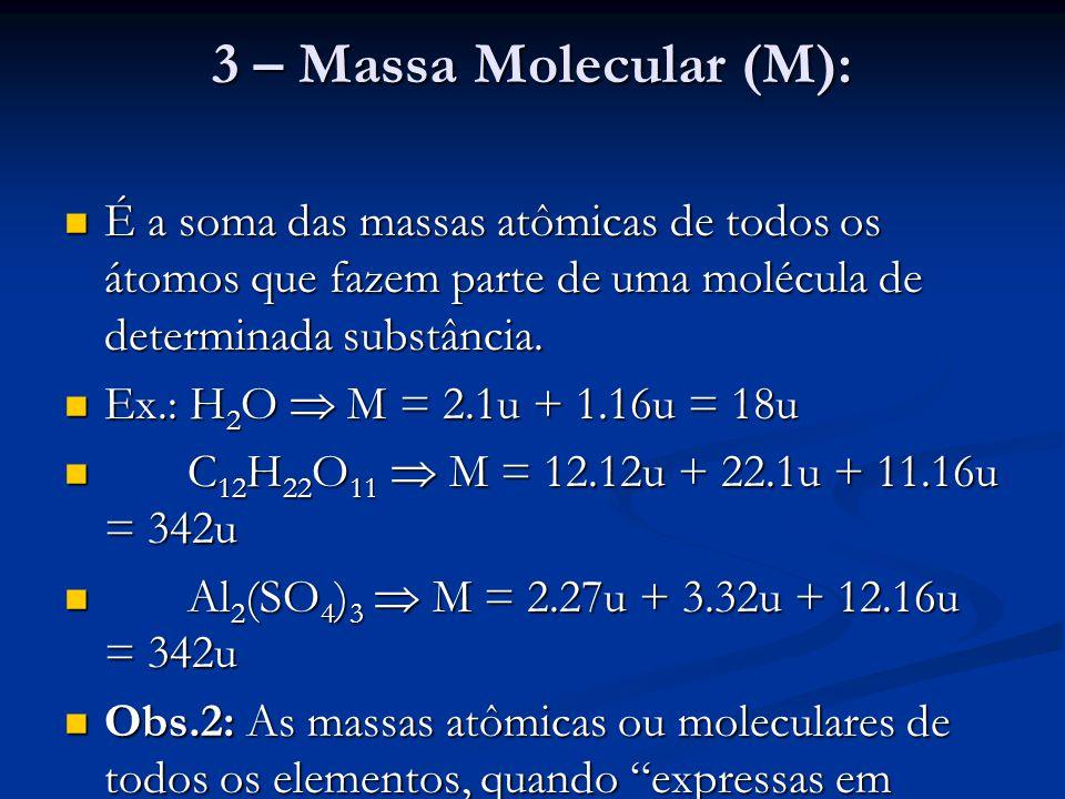 3 – Massa Molecular (M): É a soma das massas atômicas de todos os átomos que fazem parte de uma molécula de determinada substância. É a soma das massa