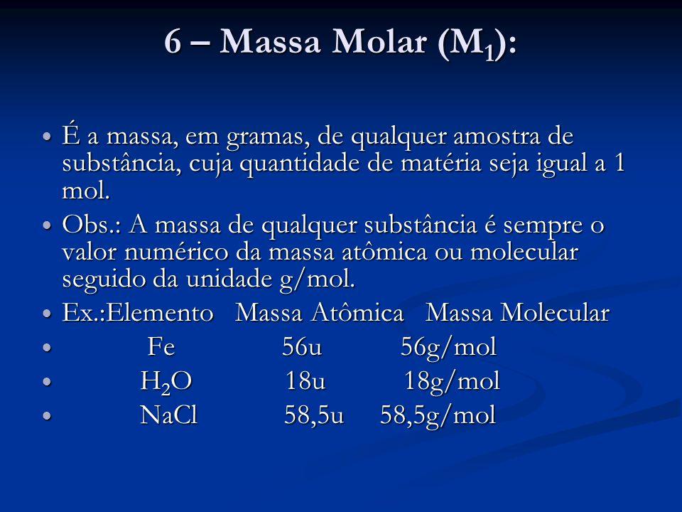6 – Massa Molar (M 1 ): É a massa, em gramas, de qualquer amostra de substância, cuja quantidade de matéria seja igual a 1 mol. É a massa, em gramas,