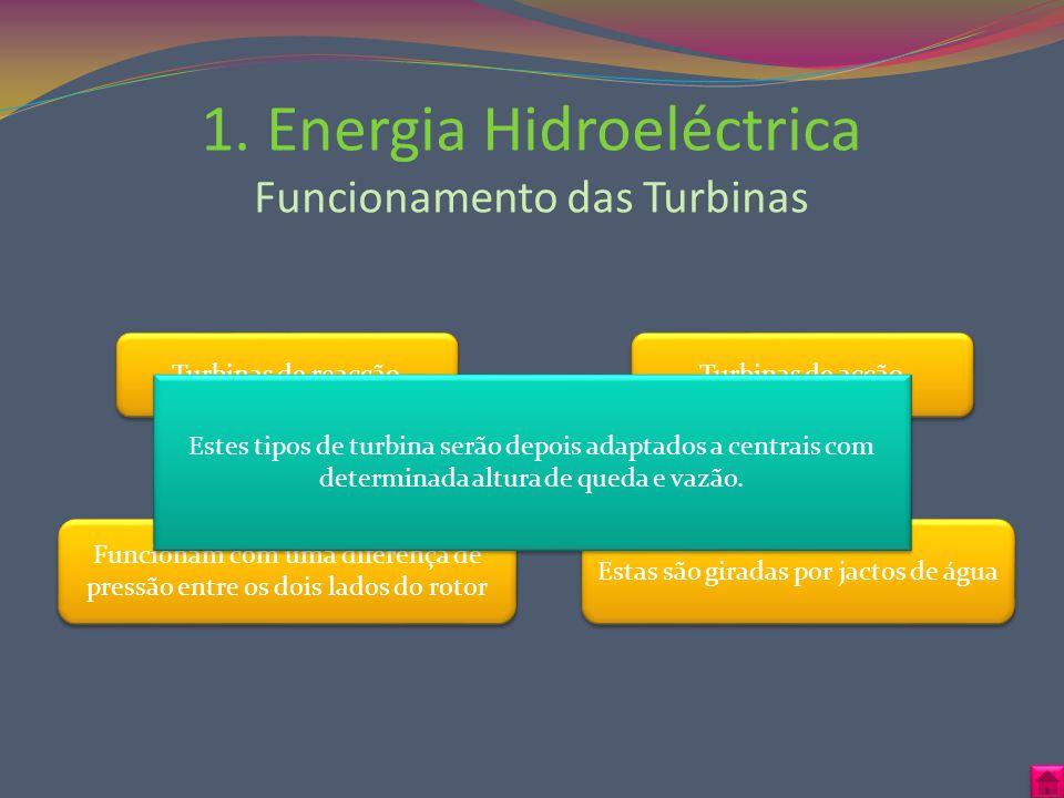 1. Energia Hidroeléctrica Funcionamento das Turbinas Turbinas de acção Estas são giradas por jactos de água Turbinas de reacção Funcionam com uma dife