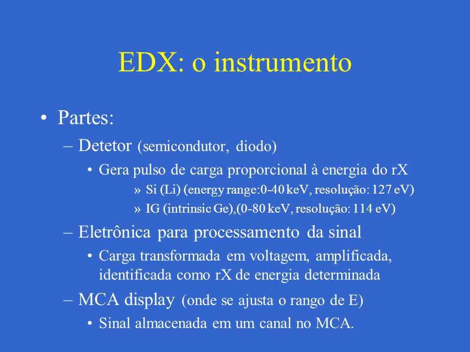 EDX: o instrumento Precisa refrigeração com N 2 –Detetor fica em tubo em pre-vácuo com uma janela (window) que permete o passo dos RX Be: – muito absorbente, não deteta elementos abaixo de Na (Z=11) (B, C, N, O) UTW (Ultra Thin Window): –menos absorbente que Be –Al-polímero UTW, diamond, BN, (AtmosphericTW) Windowless detectors