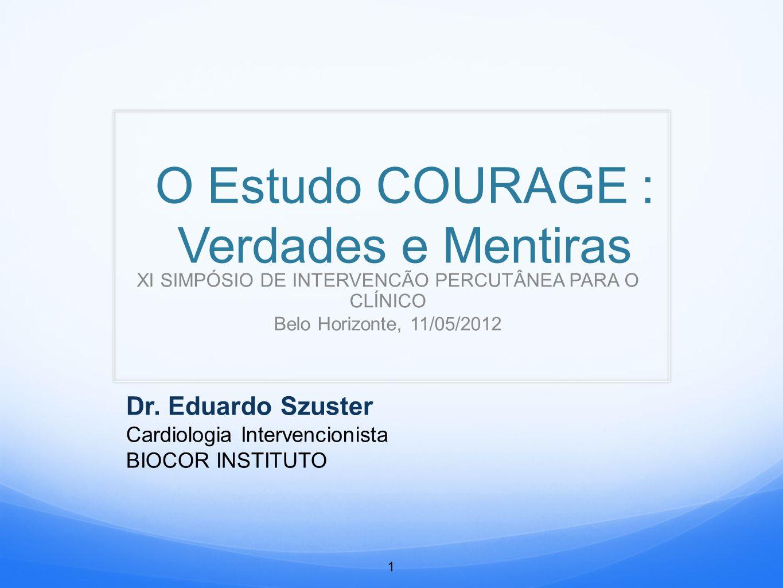 O Estudo COURAGE : Verdades e Mentiras XI SIMPÓSIO DE INTERVENCÃO PERCUTÂNEA PARA O CLÍNICO Belo Horizonte, 11/05/2012 Dr.