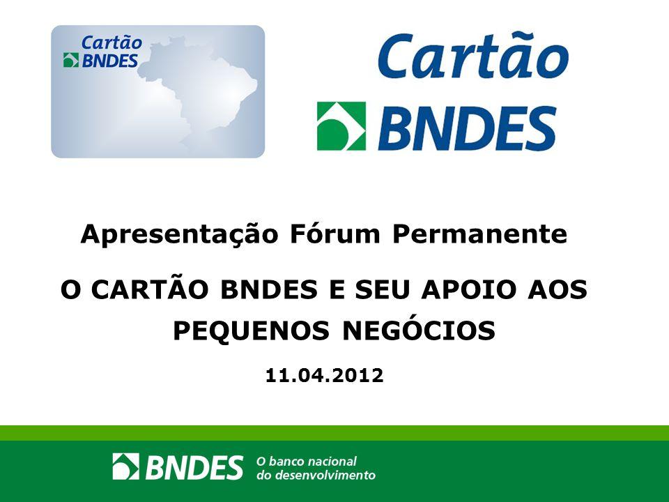 Apresentação Fórum Permanente O CARTÃO BNDES E SEU APOIO AOS PEQUENOS NEGÓCIOS 11.04.2012
