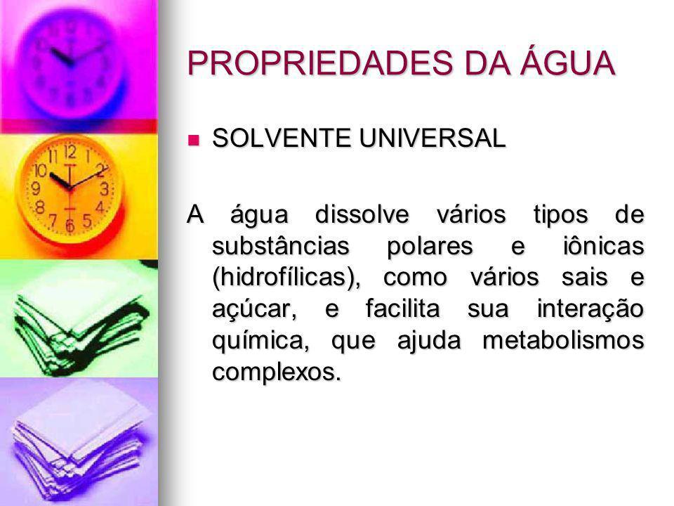 PROPRIEDADES DA ÁGUA SOLVENTE UNIVERSAL SOLVENTE UNIVERSAL A água dissolve vários tipos de substâncias polares e iônicas (hidrofílicas), como vários s