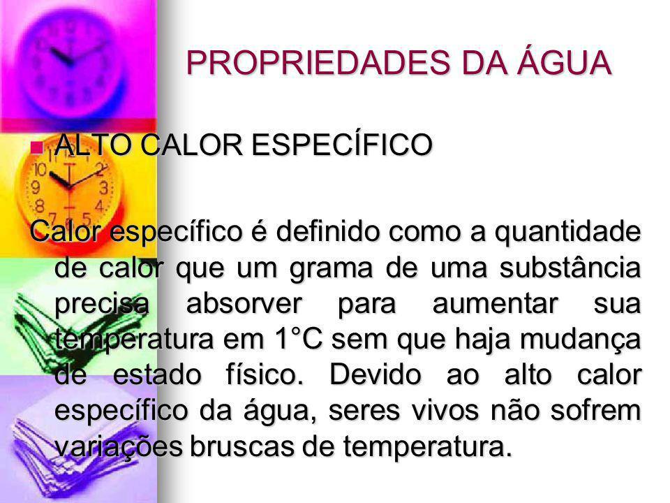 PROPRIEDADES DA ÁGUA ALTO CALOR ESPECÍFICO ALTO CALOR ESPECÍFICO Calor específico é definido como a quantidade de calor que um grama de uma substância