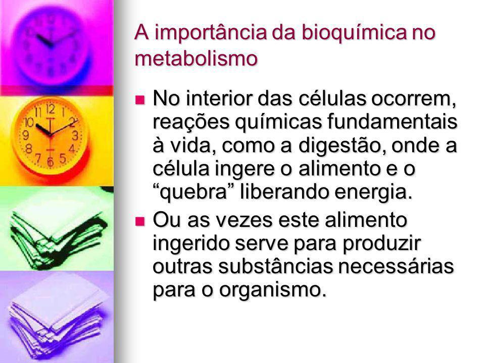 A importância da bioquímica no metabolismo No interior das células ocorrem, reações químicas fundamentais à vida, como a digestão, onde a célula inger