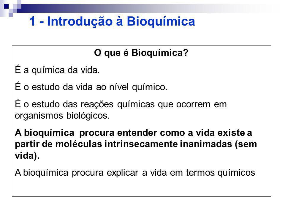 1 - Introdução à Bioquímica O que é Bioquímica? É a química da vida. É o estudo da vida ao nível químico. É o estudo das reações químicas que ocorrem