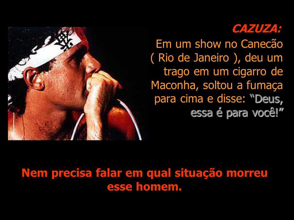 Em um show no Canecão ( Rio de Janeiro ), deu um trago em um cigarro de Maconha, soltou a fumaça para cima e disse: Deus, essa é para você! Nem precisa falar em qual situação morreu esse homem.