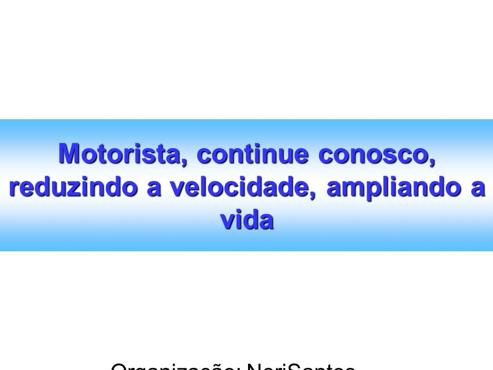 Organização: NeriSantos – www.atividadeseducativas.com.br www.atividadeseducativas.com.br Motorista, continue conosco, reduzindo a velocidade, amplian