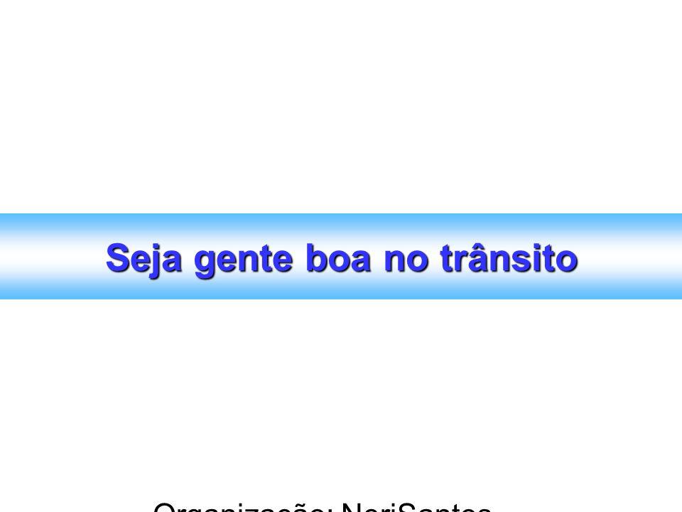 Organização: NeriSantos – www.atividadeseducativas.com.br www.atividadeseducativas.com.br Seja gente boa no trânsito