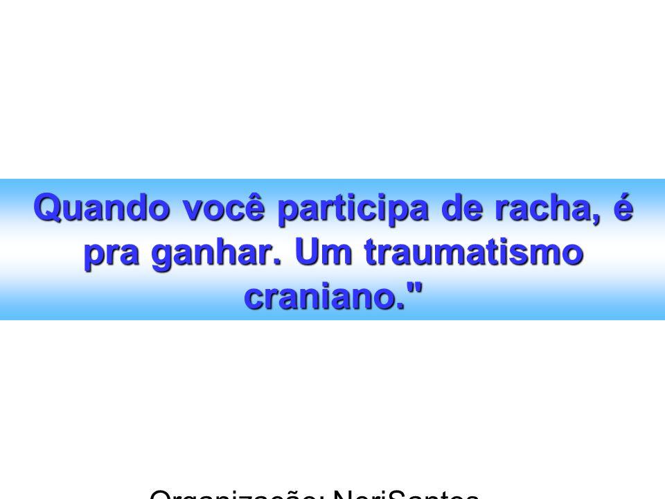 Organização: NeriSantos – www.atividadeseducativas.com.br www.atividadeseducativas.com.br Quando você participa de racha, é pra ganhar. Um traumatismo