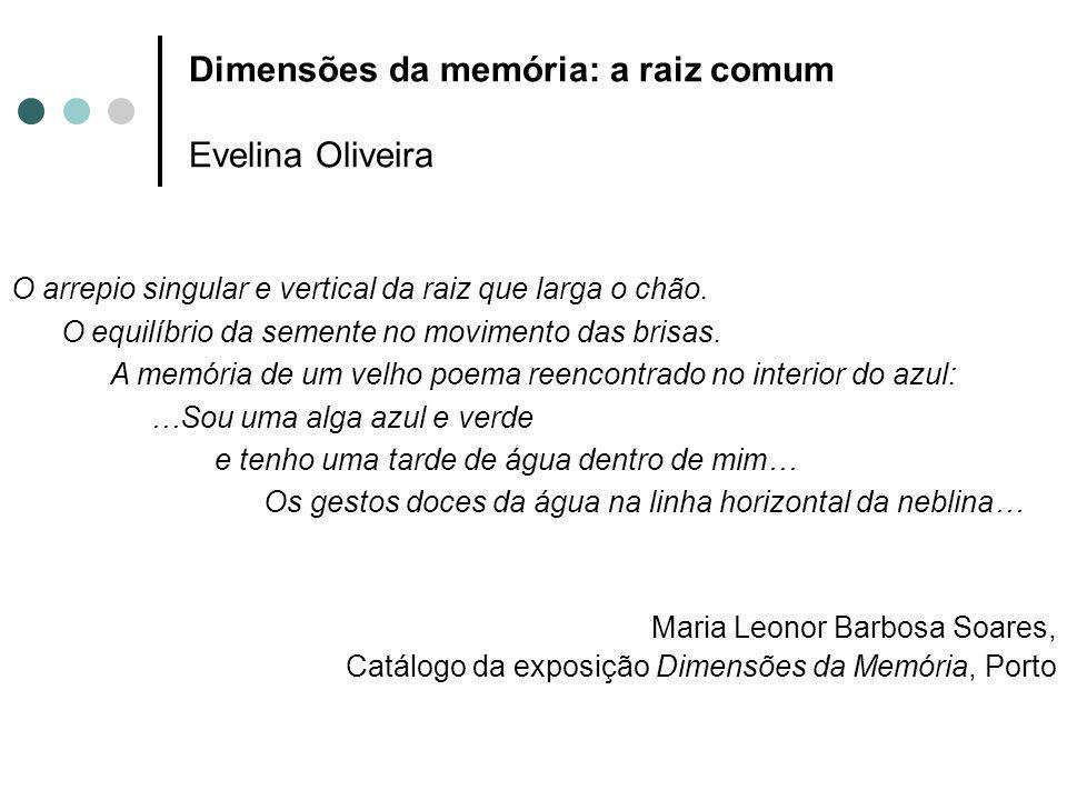 Dimensões da memória: a raiz comum Evelina Oliveira O arrepio singular e vertical da raiz que larga o chão. O equilíbrio da semente no movimento das b