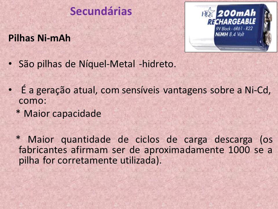 Secundárias Pilhas Ni-mAh São pilhas de Níquel-Metal -hidreto. É a geração atual, com sensíveis vantagens sobre a Ni-Cd, como: * Maior capacidade * Ma