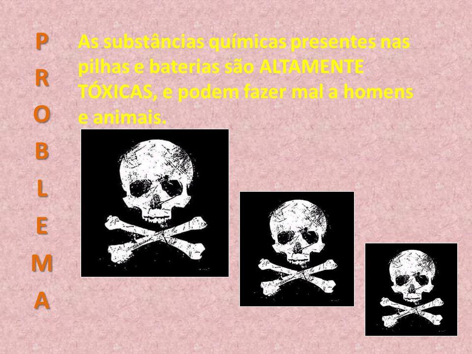 As substâncias químicas presentes nas pilhas e baterias são ALTAMENTE TÓXICAS, e podem fazer mal a homens e animais.
