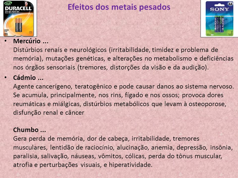 Efeitos dos metais pesados Mercúrio... Distúrbios renais e neurológicos (irritabilidade, timidez e problema de memória), mutações genéticas, e alteraç