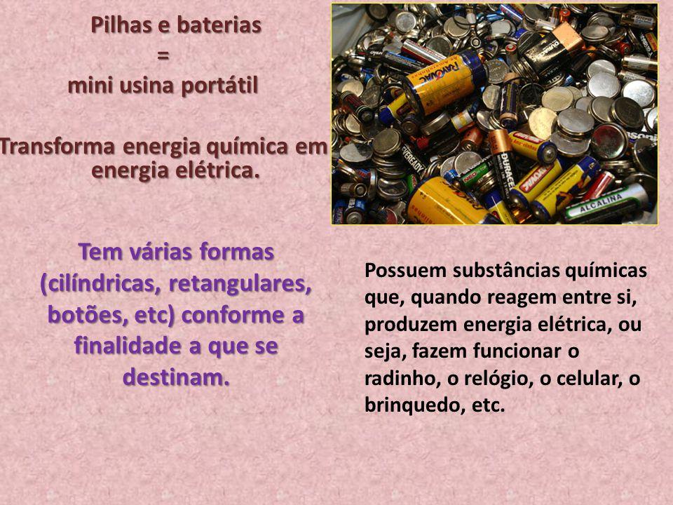 Pilhas e baterias = mini usina portátil Transforma energia química em energia elétrica. Tem várias formas (cilíndricas, retangulares, botões, etc) con