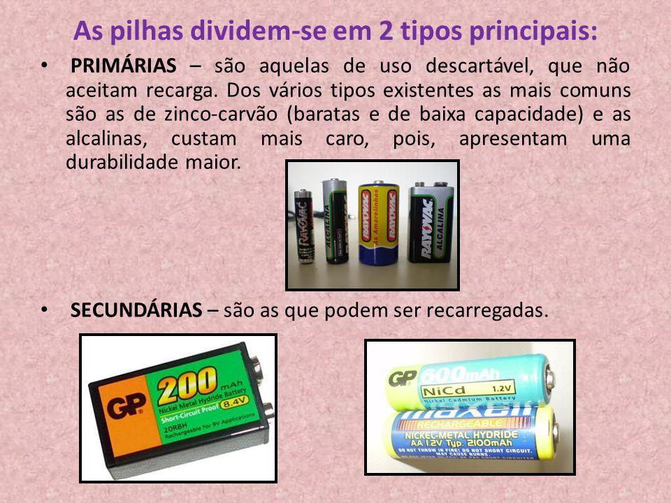 As pilhas dividem-se em 2 tipos principais: PRIMÁRIAS – são aquelas de uso descartável, que não aceitam recarga. Dos vários tipos existentes as mais c