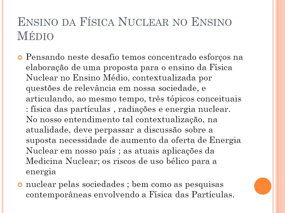 E NSINO DA F ÍSICA N UCLEAR NO E NSINO M ÉDIO Pensando neste desafio temos concentrado esforços na elaboração de uma proposta para o ensino da Física Nuclear no Ensino Médio, contextualizada por questões de relevância em nossa sociedade, e articulando, ao mesmo tempo, três tópicos conceituais : física das partículas, radiações e energia nuclear.