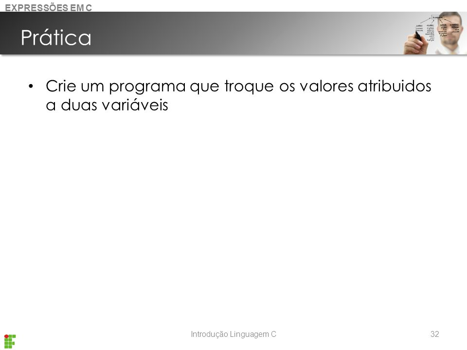 Introdução Linguagem C Prática Crie um programa que troque os valores atribuidos a duas variáveis 32 EXPRESSÕES EM C