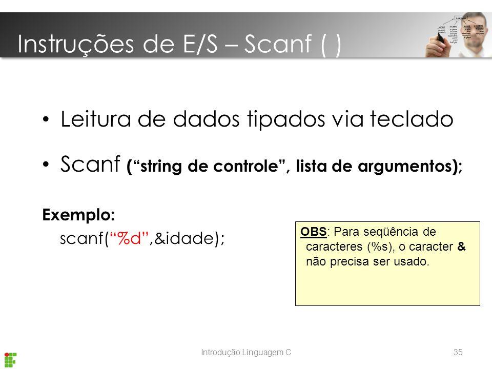 Introdução Linguagem C Leitura de dados tipados via teclado Scanf ( string de controle , lista de argumentos); Exemplo: scanf( %d ,&idade); OBS: Para seqüência de caracteres (%s), o caracter & não precisa ser usado.
