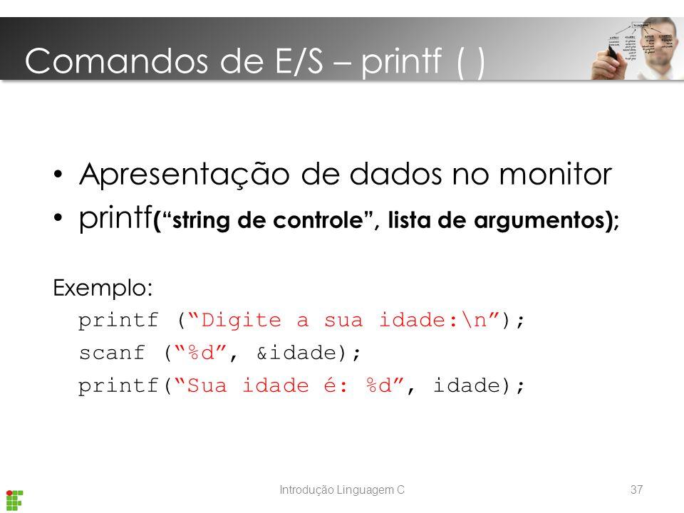 Introdução Linguagem C Apresentação de dados no monitor printf ( string de controle , lista de argumentos); Exemplo: printf ( Digite a sua idade:\n ); scanf ( %d , &idade); printf( Sua idade é: %d , idade); Comandos de E/S – printf ( ) 37
