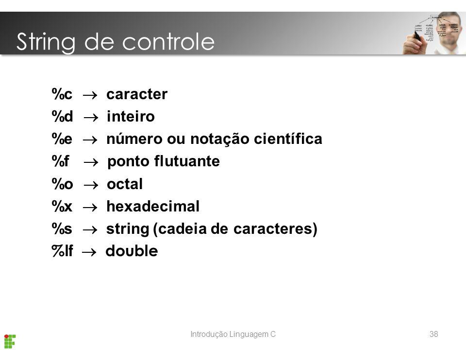 Introdução Linguagem C %c  caracter %d  inteiro %e  número ou notação científica %f  ponto flutuante %o  octal %x  hexadecimal %s  string (cadeia de caracteres) %lf  double String de controle 38